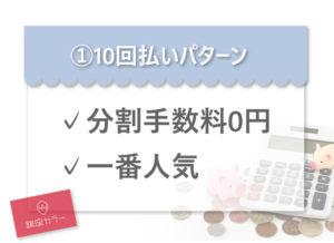 ①10回払いパターン ✓分割手数料0円 ✓一番人気