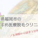 【福岡市で安い&おすすめな医療脱毛クリニック11選】全身脱毛から各部位まで一挙公開!